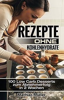 Rezepte ohne Kohlenhydrate - 100 Low Carb Desserts zum Abnehmerfolg in 2 Wochen (Gesund leben - Low Carb 9) von [Müller, Mathias]