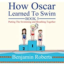 How Oscar Learned To Swim: Putting The Swimming and Breathing Together: Volume 5