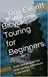 Bicycle Touring for Beginners: Train and prepare for your cycling adventure in six weeks