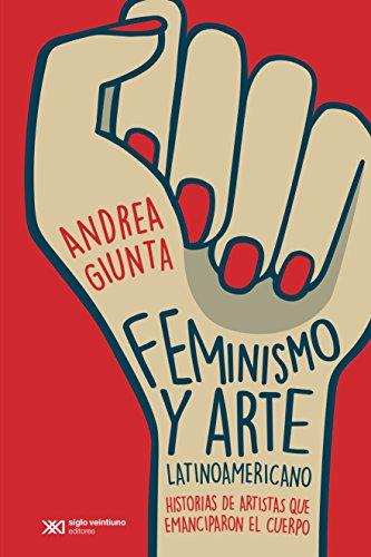 Feminismo y arte latinoamericano: Historias de artistas que emanciparon el cuerpo (Arte y pensamiento
