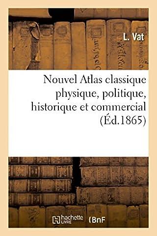 Nouvel Atlas classique physique, politique, historique et commercial, divisé en trois parties: conforme au programme du baccalauréat ès