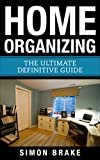 Home Organizing: The Ultimate Definitive Guide (Interior Design, Home Organizing, Home Cleaning, Home Living, Home Construction, Home Design Book 14)