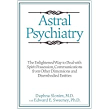 Astral Psychiatry: The Enlightened Way to Deal with Spirit Possession, Communications from Other Dimensions and Disembodied Entities (English Edition)