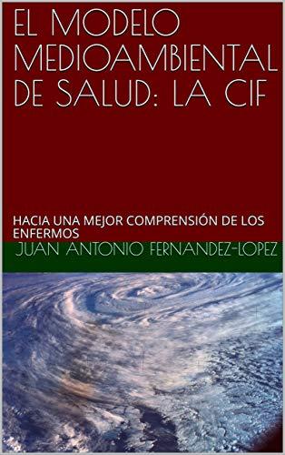 EL MODELO MEDIOAMBIENTAL DE SALUD: LA CIF: HACIA UNA MEJOR COMPRENSIÓN DE LOS ENFERMOS por JUAN ANTONIO FERNANDEZ-LOPEZ