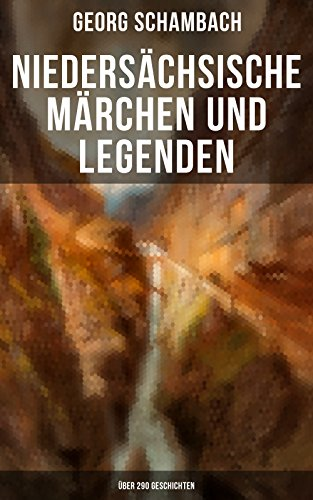 Niedersächsische Märchen und Legenden (Über 290 Geschichten): Der Schatz des Riesen, Das Räuberhaus, Die weiße Katze, Die Zerstörung von Sebexen, Goldhähnchen ... bei Kuventhal, Die Burg Grone und viel mehr