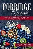 Porridge Rezepte: Über 100 einfache und schnelle Rezepte für ein gesundes Frühstück! Bonus: glutenfreie Porridge Rezepte