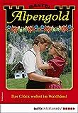 Alpengold 293 - Heimatroman: Das Glück wohnt im Waldhäusl