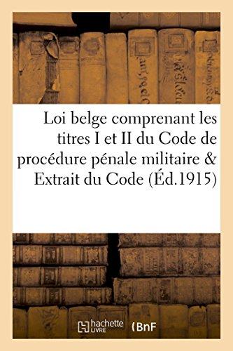 Loi belge comprenant les titres I et II du Code de procédure pénale militaire et Extrait du: Code pénal militaire