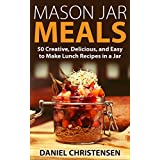 Mason Jar Meals: 50 Creative, Delicious, and Easy to Make Lunch Recipes in a Jar (English Edition)
