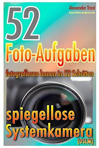 52 Foto-Aufgaben: Fotografieren lernen in 52 Schritten: spiegellose Systemkamera (52 Foto-Aufgaben spezial, Band 2)