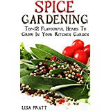 Spice Gardening: Top-12 Flavourful Herbs To Grow In Your Kitchen Garden : (Gardening Indoors, Gardening Vegetables, Gardening Books, Gardening Year Round) (English Edition)