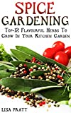 Spice Gardening: Top-12 Flavourful Herbs To Grow In Your Kitchen Garden : (Gardening Indoors, Gardening Vegetables, Gardening Books, Gardening Year Round)