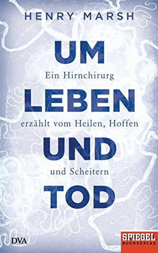 Um Leben und Tod: Ein Hirnchirurg erzählt vom Heilen, Hoffen und Scheitern - Ein SPIEGEL-Buch -