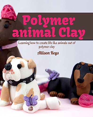Polymer animal clay : Learning how to create life like animals out of polymer clay (English Edition)