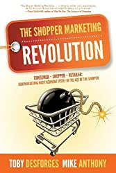 The Shopper Marketing Revolution: Consumer - Shopper - Retailer: How Marketing Must Reinvent Itself in the Age of the Shopper by Anthony, Mike, Desforges, Toby (2013) Paperback