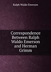 Correspondence Between Ralph Waldo Emerson and Herman Grimm