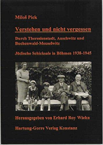 Verstehen und nicht vergessen: Durch Theresienstadt, Auschwitz und Buchenwald-Meuselwitz. Jüdische Schicksale in Böhmen 1938-1945 (1940 Pick)