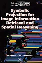 Symbolic Projection for Image Information Retrieval and Spatial Reasoning: Theory, Applications and Systems for Image Information Retrieval and ... (Signal Processing and its Applications)