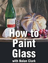 How to Paint Glass Objects in a Still Life (Still Life Painting with Nolan Clark Book 6) (English Edition)