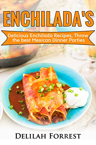 Enchilada Recipes: Cook Delicious Enchilada Recipes From Home, Throw Great Mexican Dinner Parties, Impress Your Guests With Yummy Mexican Food, With Healthy ... Authentic Mexican Food. (English Edition)