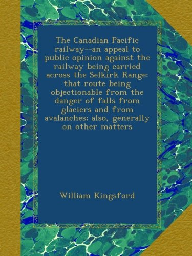 The Canadian Pacific railway--an appeal to public opinion against the railway being carried across the Selkirk Range: that route being objectionable ... avalanches; also, generally on other matters -