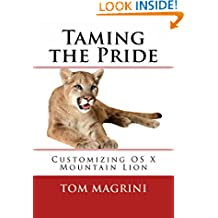 Taming the Pride: Customizing OS X Mountain Lion - 2nd Edition: Fantastic Tricks, Tweaks, Hacks, Secret Commands, & Hidden Features to Customize Your OS X User Experience