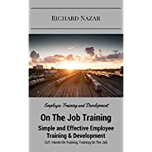 On The Job Training: Simple and Effective Employee Training & Development: (OJT, Hands On Training, Training On The Job, Employee Training and Development) (English Edition)
