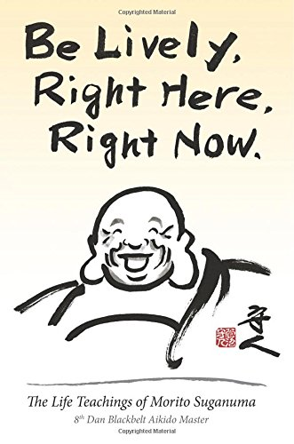 Be Lively, Right Here, Right Now: The Life Teachings of Morito Suganuma, 8th Dan Blackbelt Aikido Master