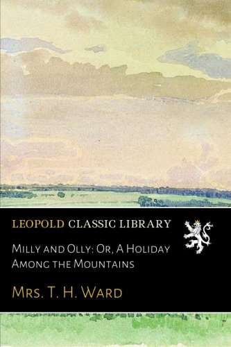 Milly and Olly: Or, A Holiday Among the Mountains por Mrs. T. H. Ward