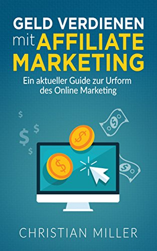 Affiliate Marketing : Ein aktueller Guide zur Urform des Online Marketing (Affiliate Marketing, Geld verdienen, Online Geld verdienen, Geld verdienen im Internet, Business 1)