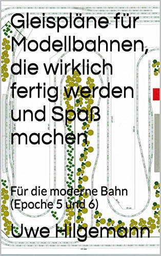 Gleispläne für Modellbahnen, die wirklich fertig werden und Spaß machen: Für die moderne Bahn (Epoche 5 und 6) (German Edition) por Uwe Hilgemann