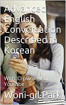 Advanced  English  Conversation  Described  in Korean: With ID pwongil on Youtube (English Edition) von [Park, Woni-gil]