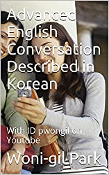 Advanced  English  Conversation  Described  in Korean: With ID pwongil on Youtube (English Edition)