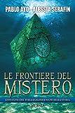 Le frontiere del mistero. L'indagine che svela i grandi enigmi della storia