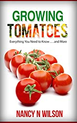 Growing Tomatoes: Everything You Need to Know . . . and More (English Edition)