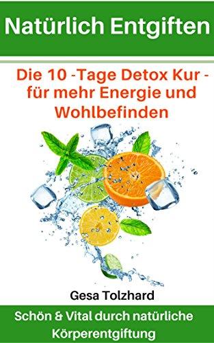Natürliches Entgiften: Körper & Geist natürlich entgiften - 10 Tage Programm - mit einfachen und natürlichen Mitteln zum neuen Körpergefühl (Tag Programme Natürliche)