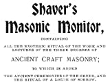 Shaver's Masonic Monitor: Containing all the exoteric ritual of the work and lectures of the three degrees of ancient craft masonry; to which is added ... order, and the ritual of a lady of sorrow