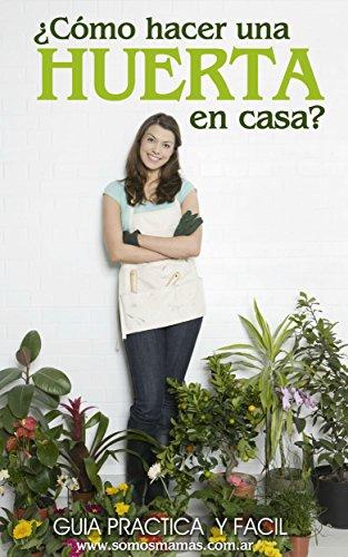 ¿Cómo hacer una huerta en casa?: Guía práctica y fácil para empezar a cultivar tus alimentos y plantas en casa por Somos Mamás