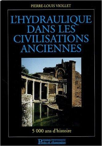 L'hydraulique dans les civilisations anciennes : 5000 ans d'histoire de Pierre-Louis Viollet ( 6 janvier 2005 )