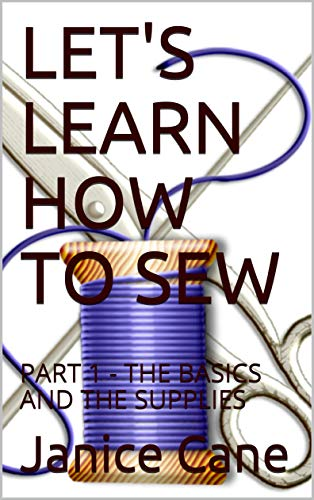 LET\'S LEARN HOW TO SEW: PART 1 - THE BASICS AND THE SUPPLIES (English Edition)