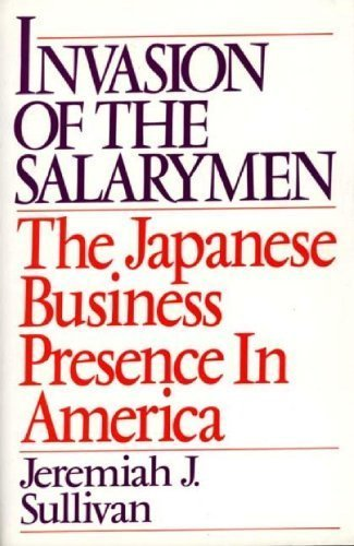 Invasion of the Salarymen: The Japanese Business Presence in America by Jeremiah J. Sullivan (1992-07-30)