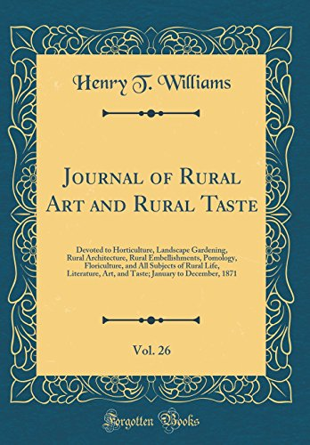 Journal of Rural Art and Rural Taste, Vol. 26: Devoted to Horticulture, Landscape Gardening, Rural Architecture, Rural Embellishments, Pomology, ... Art, and Taste; January to December, 1871