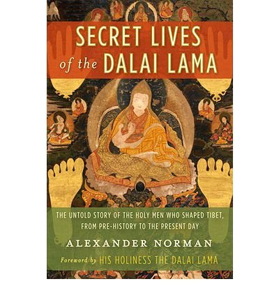 [(Secret Lives of the Dalai Lama: The Untold Story of the Holy Men Who Shaped Tibet, from Pre-History to the Present Day)] [by: Alexander Norman]