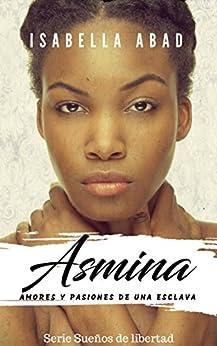 Asmina: Amores y pasiones de una esclava (Sueños de libertad) de [Abad, Isabella]