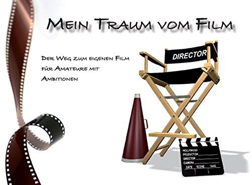 Preisvergleich Produktbild Mein Traum vom Film: Der Weg zum eigenen Film für Amateure mit Ambitionen