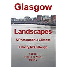 Glasgow Landscapes A Photographic Glimpse (Places To Visit Book 3)