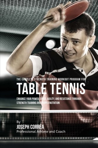 The Complete Strength Training Workout Program for Table Tennis: Enhance your power, speed, agility, and resistance through strength training and proper nutrition por Joseph Correa (Professional Athlete and Coach)