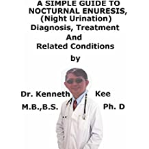 A  Simple  Guide  To  Nocturnal Enuresis, (Night Urination)  Diagnosis, Treatment  And  Related Conditions (English Edition)