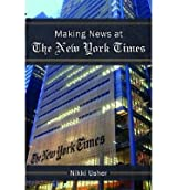 [(Making News at the New York Times)] [ By (author) Nikki Usher ] [May, 2014]