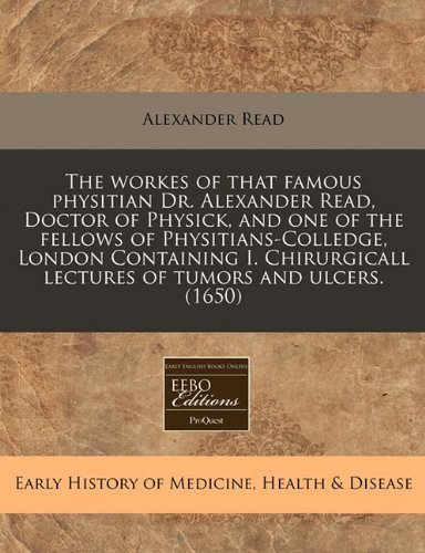 The workes of that famous physitian Dr. Alexander Read, Doctor of Physick, and one of the fellows of Physitians-Colledge, London Containing I. Chirurgicall lectures of tumors and ulcers. (1650) by Alexander Read (2010-12-13)